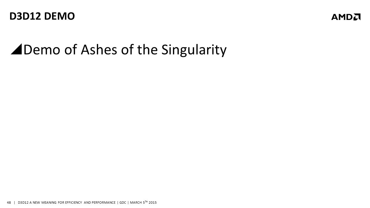| D3D12 A NEW MEANING FOR EFFICIENCY AND PERFORMANCE | GDC | MARCH 5 TH 2015 48 D3D12 DEMO  Demo of Ashes of the Singularity
