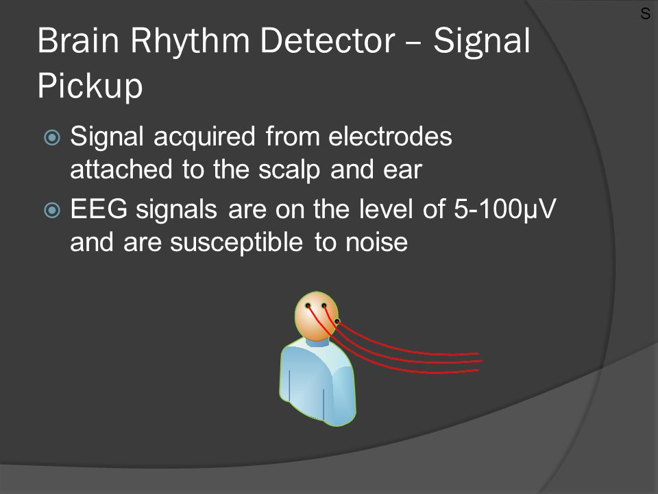 Brain Rhythm Detector – Signal Pickup  Signal acquired from electrodes attached to the scalp and ear  EEG signals are on the level of 5-100μV and ar