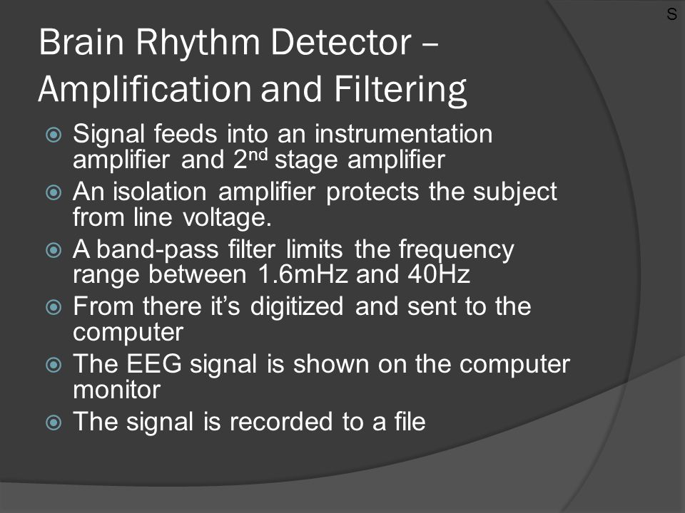 Brain Rhythm Detector – Amplification and Filtering  Signal feeds into an instrumentation amplifier and 2 nd stage amplifier  An isolation amplifier
