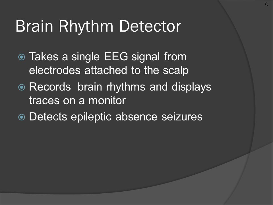 Brain Rhythm Detector  Takes a single EEG signal from electrodes attached to the scalp  Records brain rhythms and displays traces on a monitor  Det