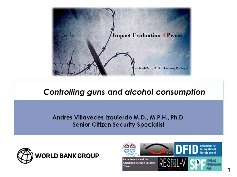 Controlling guns and alcohol consumption Andrés Villaveces Izquierdo M.D., M.P.H., Ph.D.
