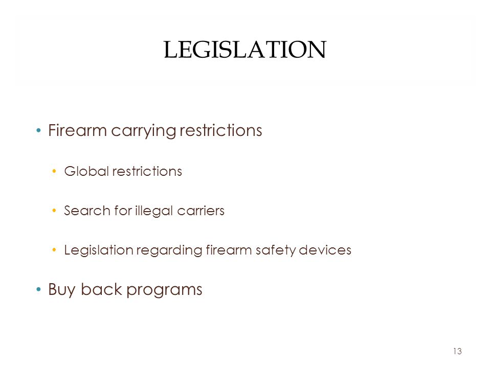 LEGISLATION Firearm carrying restrictions Global restrictions Search for illegal carriers Legislation regarding firearm safety devices Buy back programs 13