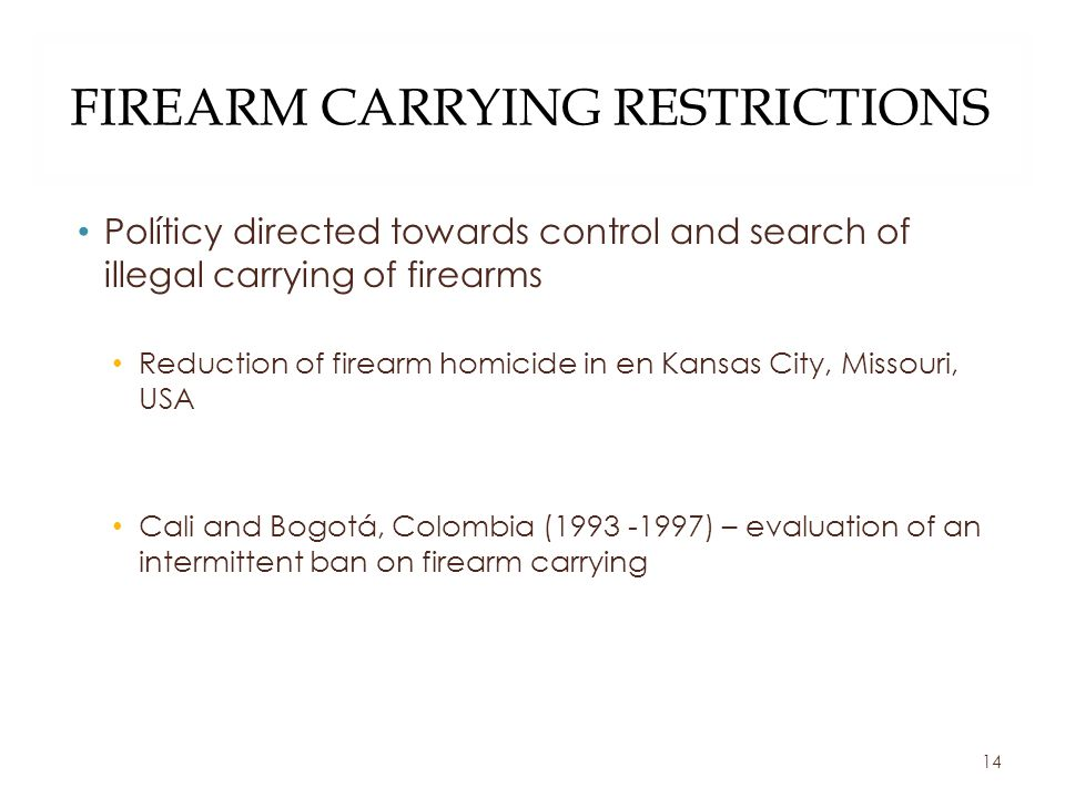 FIREARM CARRYING RESTRICTIONS Políticy directed towards control and search of illegal carrying of firearms Reduction of firearm homicide in en Kansas City, Missouri, USA Cali and Bogotá, Colombia (1993 -1997) – evaluation of an intermittent ban on firearm carrying 14