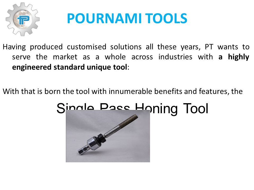 POURNAMI TOOLS Having produced customised solutions all these years, PT wants to serve the market as a whole across industries with a highly engineered standard unique tool: With that is born the tool with innumerable benefits and features, the Single Pass Honing Tool