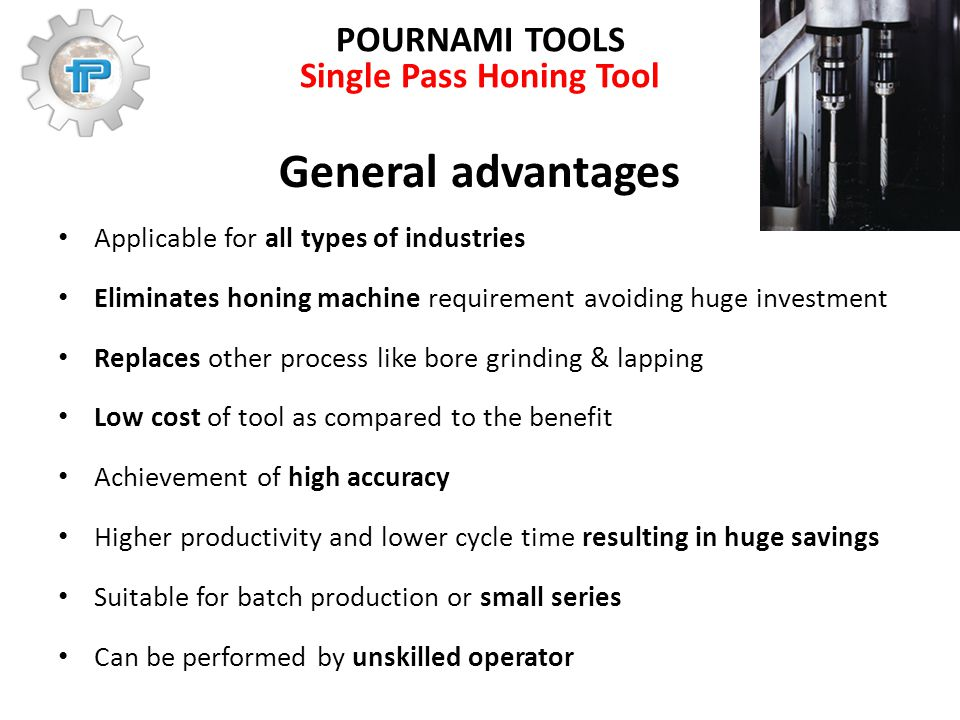 POURNAMI TOOLS Single Pass Honing Tool General advantages Applicable for all types of industries Eliminates honing machine requirement avoiding huge investment Replaces other process like bore grinding & lapping Low cost of tool as compared to the benefit Achievement of high accuracy Higher productivity and lower cycle time resulting in huge savings Suitable for batch production or small series Can be performed by unskilled operator