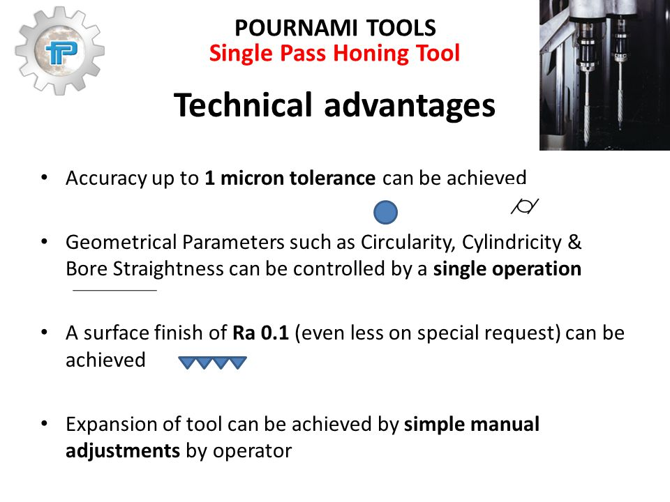 POURNAMI TOOLS Single Pass Honing Tool Technical advantages Accuracy up to 1 micron tolerance can be achieved Geometrical Parameters such as Circularity, Cylindricity & Bore Straightness can be controlled by a single operation A surface finish of Ra 0.1 (even less on special request) can be achieved Expansion of tool can be achieved by simple manual adjustments by operator
