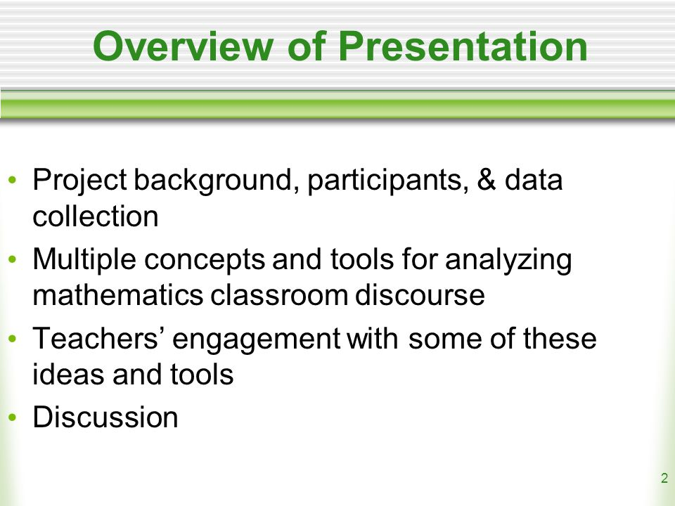 2 Overview of Presentation Project background, participants, & data collection Multiple concepts and tools for analyzing mathematics classroom discourse Teachers' engagement with some of these ideas and tools Discussion