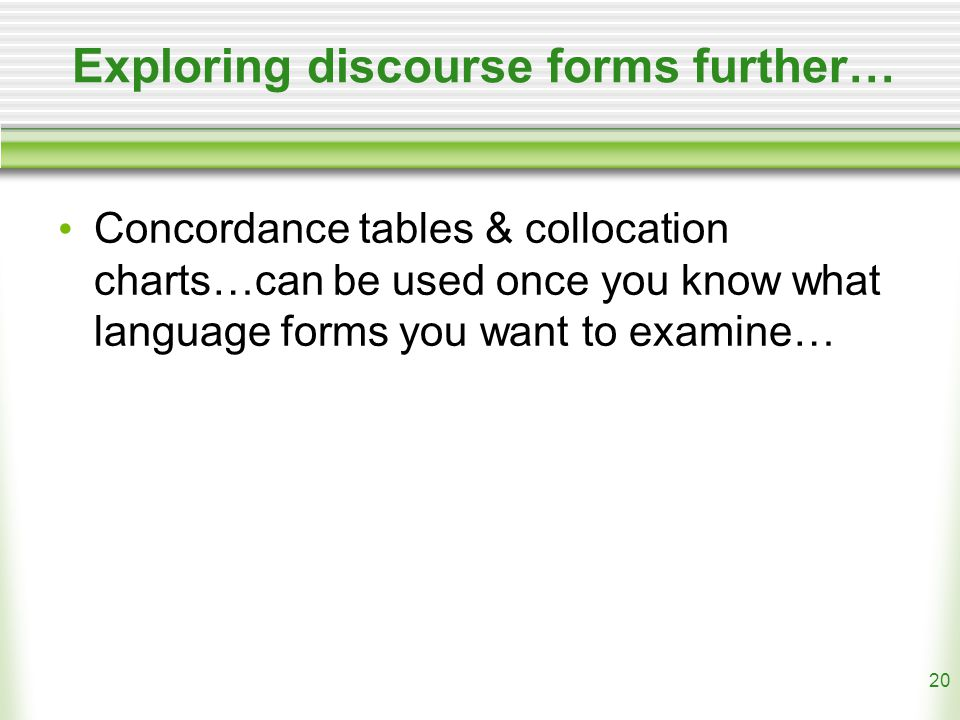 20 Exploring discourse forms further… Concordance tables & collocation charts…can be used once you know what language forms you want to examine…