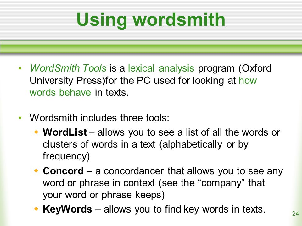 24 Using wordsmith WordSmith Tools is a lexical analysis program (Oxford University Press)for the PC used for looking at how words behave in texts.