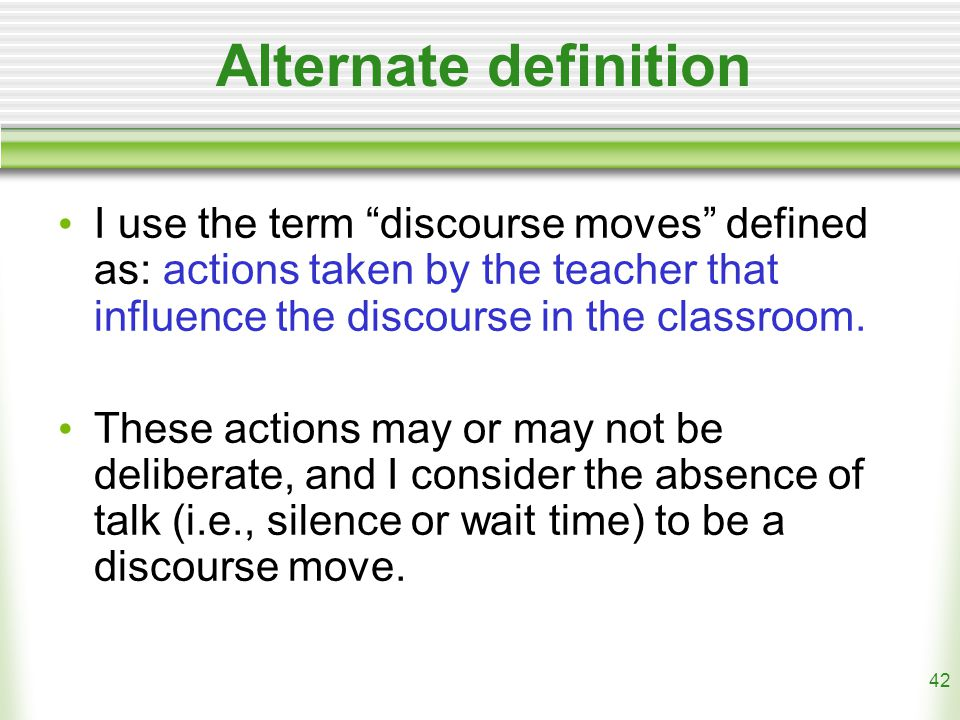 42 Alternate definition I use the term discourse moves defined as: actions taken by the teacher that influence the discourse in the classroom.