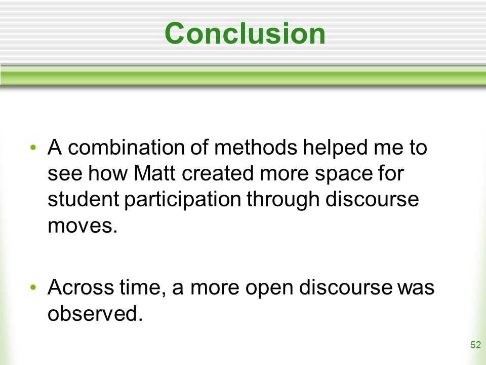 52 Conclusion A combination of methods helped me to see how Matt created more space for student participation through discourse moves.