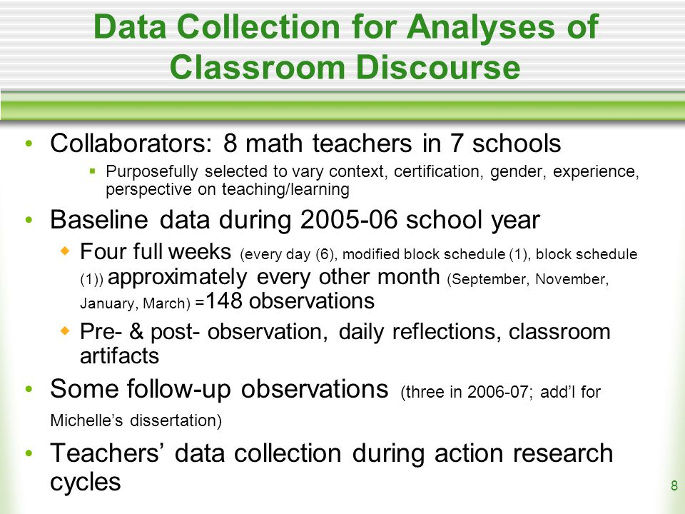 8 Data Collection for Analyses of Classroom Discourse Collaborators: 8 math teachers in 7 schools  Purposefully selected to vary context, certification, gender, experience, perspective on teaching/learning Baseline data during 2005-06 school year  Four full weeks (every day (6), modified block schedule (1), block schedule (1)) approximately every other month (September, November, January, March) = 148 observations  Pre- & post- observation, daily reflections, classroom artifacts Some follow-up observations (three in 2006-07; add'l for Michelle's dissertation) Teachers' data collection during action research cycles