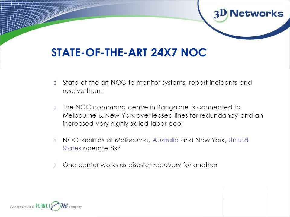 State of the art NOC to monitor systems, report incidents and resolve them The NOC command centre in Bangalore is connected to Melbourne & New York ov