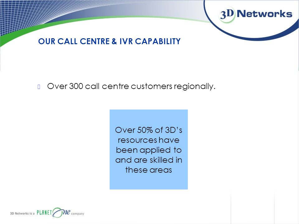 OUR CALL CENTRE & IVR CAPABILITY Over 300 call centre customers regionally. Over 50% of 3D's resources have been applied to and are skilled in these a