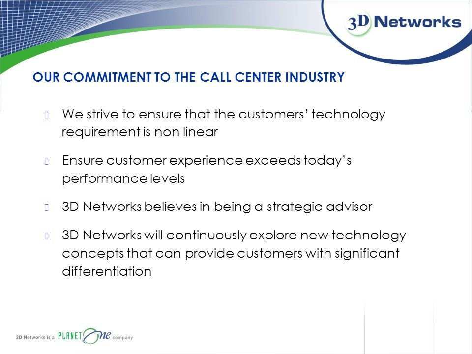 We strive to ensure that the customers' technology requirement is non linear Ensure customer experience exceeds today's performance levels 3D Networks