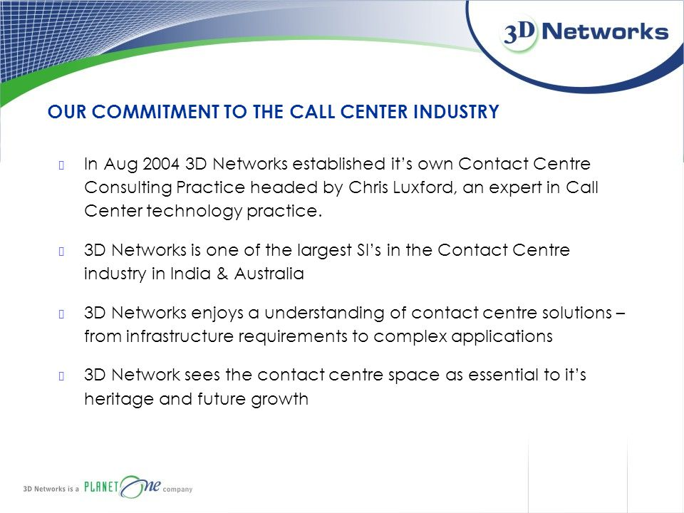 OUR COMMITMENT TO THE CALL CENTER INDUSTRY In Aug 2004 3D Networks established it's own Contact Centre Consulting Practice headed by Chris Luxford, an