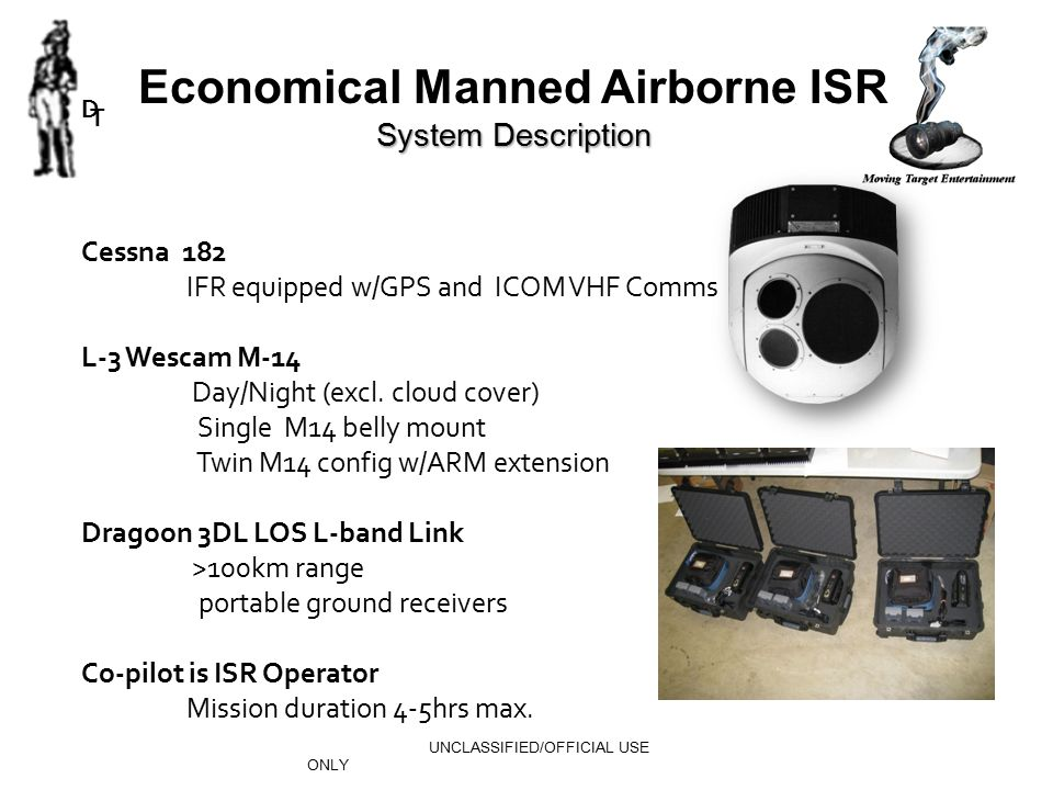 UNCLASSIFIED/OFFICIAL USE ONLY Economical Manned Airborne ISR System Description Cessna 182 IFR equipped w/GPS and ICOM VHF Comms L-3 Wescam M-14 Day/