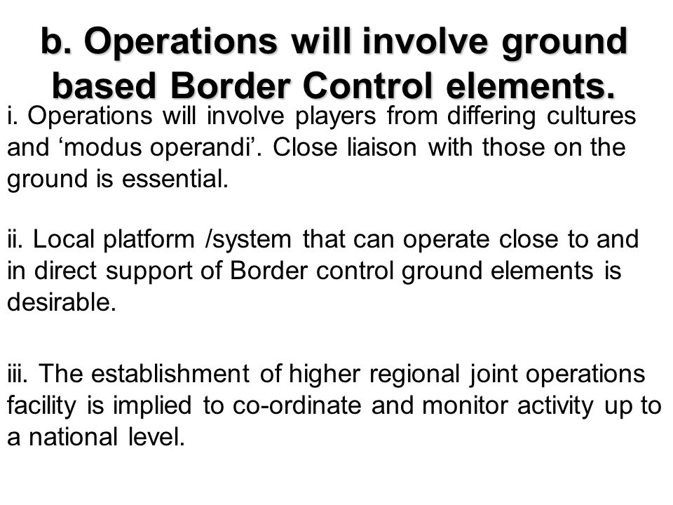 b. Operations will involve ground based Border Control elements. i. Operations will involve players from differing cultures and 'modus operandi'. Clos