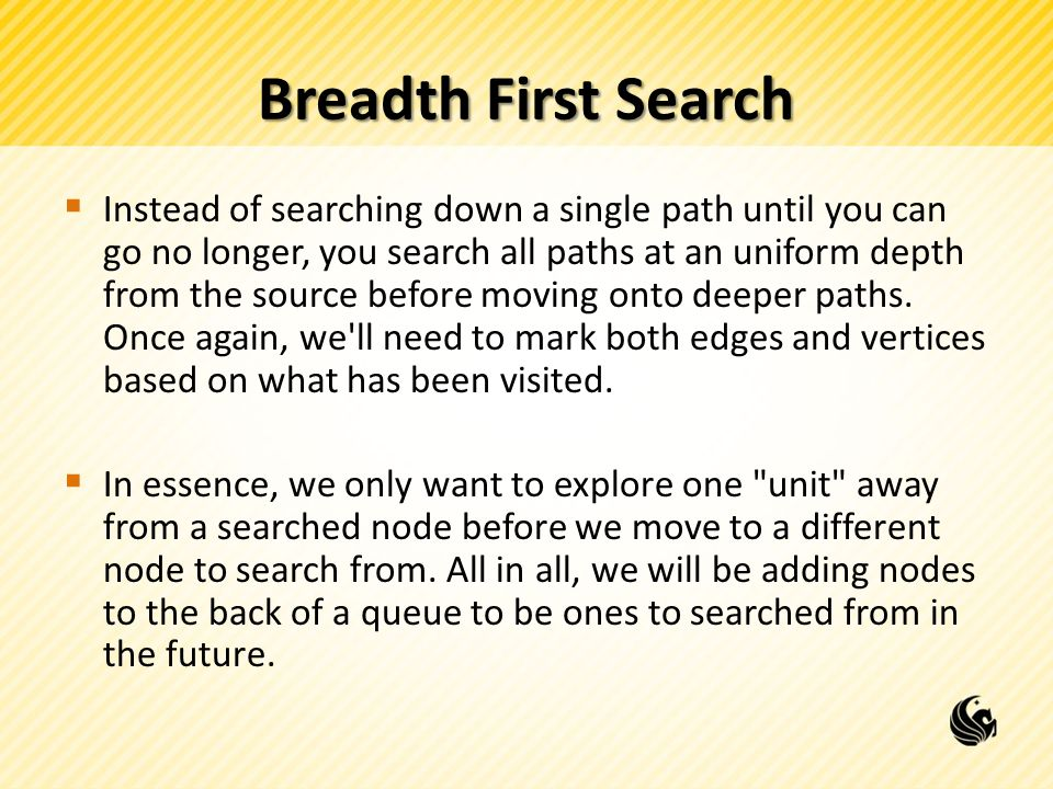 Breadth First Search  Instead of searching down a single path until you can go no longer, you search all paths at an uniform depth from the source before moving onto deeper paths.