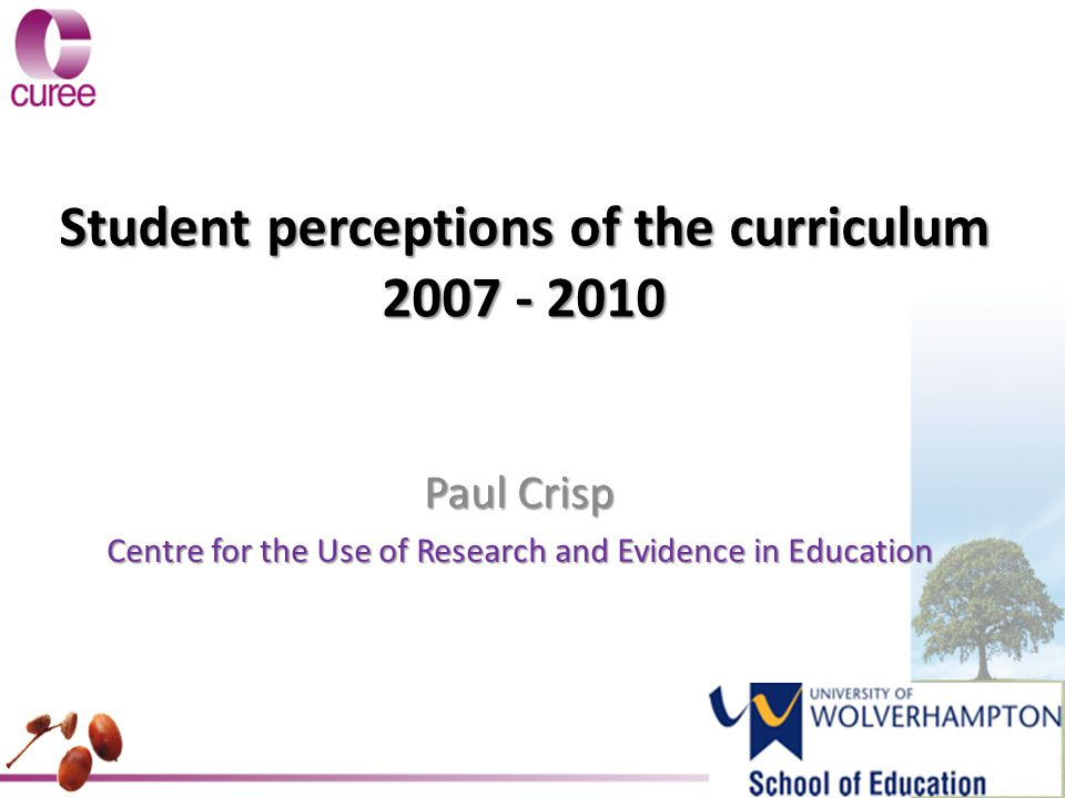 Student perceptions of the curriculum 2007 - 2010 Paul Crisp Centre for the Use of Research and Evidence in Education