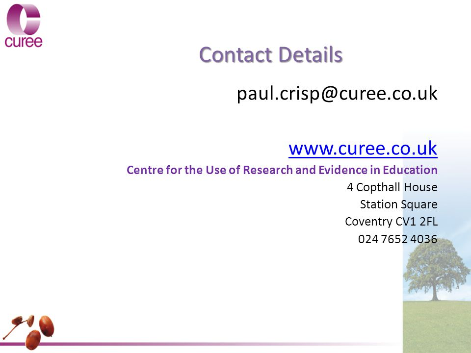 Contact Details paul.crisp@curee.co.uk www.curee.co.uk Centre for the Use of Research and Evidence in Education 4 Copthall House Station Square Coventry CV1 2FL 024 7652 4036