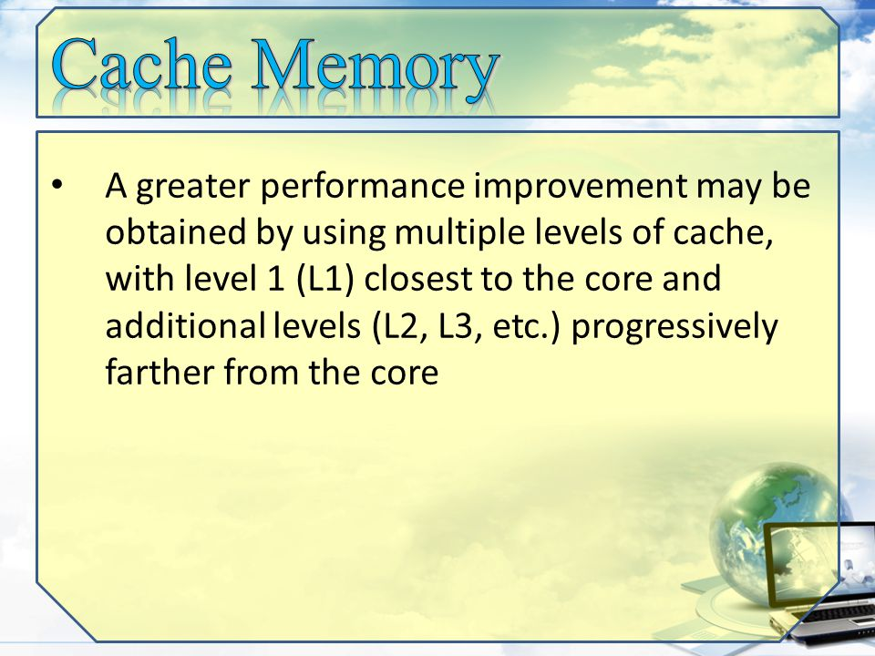 A greater performance improvement may be obtained by using multiple levels of cache, with level 1 (L1) closest to the core and additional levels (L2, L3, etc.) progressively farther from the core