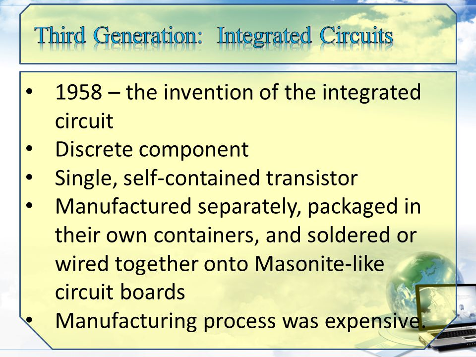 1958 – the invention of the integrated circuit Discrete component Single, self-contained transistor Manufactured separately, packaged in their own containers, and soldered or wired together onto Masonite-like circuit boards Manufacturing process was expensive.