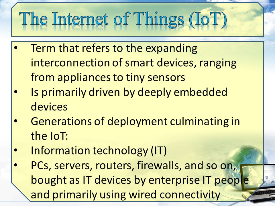 Term that refers to the expanding interconnection of smart devices, ranging from appliances to tiny sensors Is primarily driven by deeply embedded devices Generations of deployment culminating in the IoT: Information technology (IT) PCs, servers, routers, firewalls, and so on, bought as IT devices by enterprise IT people and primarily using wired connectivity