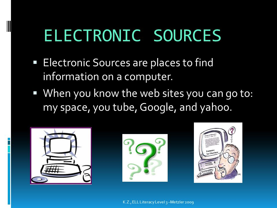 ELECTRONIC SOURCES  Electronic Sources are places to find information on a computer.  When you know the web sites you can go to: my space, you tube,