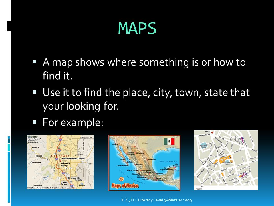 MAPS  A map shows where something is or how to find it.  Use it to find the place, city, town, state that your looking for.  For example: K.Z., ELL