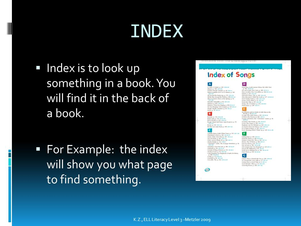 INDEX  Index is to look up something in a book. You will find it in the back of a book.  For Example: the index will show you what page to find some