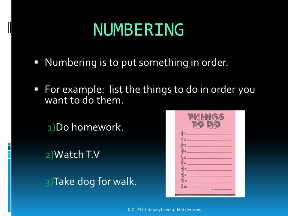 NUMBERING  Numbering is to put something in order.  For example: list the things to do in order you want to do them. 1)Do homework. 2)Watch T.V 3)Ta