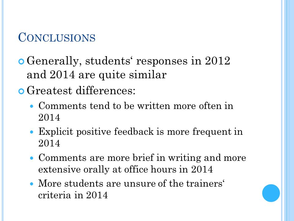C ONCLUSIONS Generally, students' responses in 2012 and 2014 are quite similar Greatest differences: Comments tend to be written more often in 2014 Explicit positive feedback is more frequent in 2014 Comments are more brief in writing and more extensive orally at office hours in 2014 More students are unsure of the trainers' criteria in 2014
