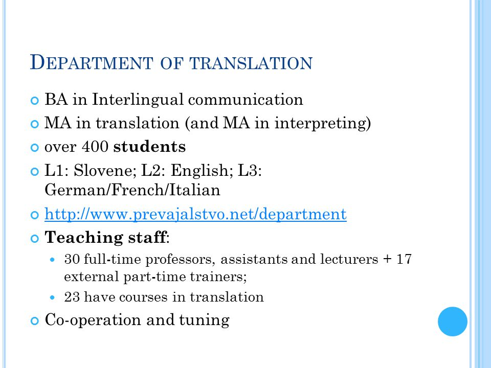 D EPARTMENT OF TRANSLATION BA in Interlingual communication MA in translation (and MA in interpreting) over 400 students L1: Slovene; L2: English; L3: German/French/Italian http://www.prevajalstvo.net/department Teaching staff : 30 full-time professors, assistants and lecturers + 17 external part-time trainers; 23 have courses in translation Co-operation and tuning