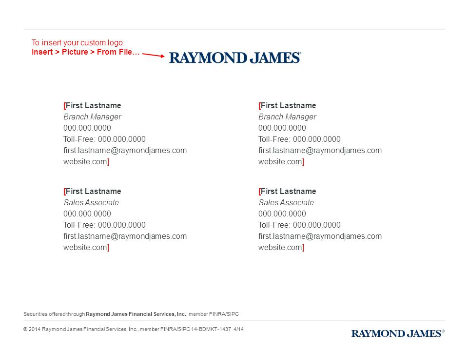 [First Lastname Branch Manager 000.000.0000 Toll-Free: 000.000.0000 first.lastname@raymondjames.com website.com] [First Lastname Sales Associate 000.000.0000 Toll-Free: 000.000.0000 first.lastname@raymondjames.com website.com] [First Lastname Branch Manager 000.000.0000 Toll-Free: 000.000.0000 first.lastname@raymondjames.com website.com] [First Lastname Sales Associate 000.000.0000 Toll-Free: 000.000.0000 first.lastname@raymondjames.com website.com] To insert your custom logo: Insert > Picture > From File… Securities offered through Raymond James Financial Services, Inc., member FINRA/SIPC © 2014 Raymond James Financial Services, Inc., member FINRA/SIPC 14-BDMKT-1437 4/14