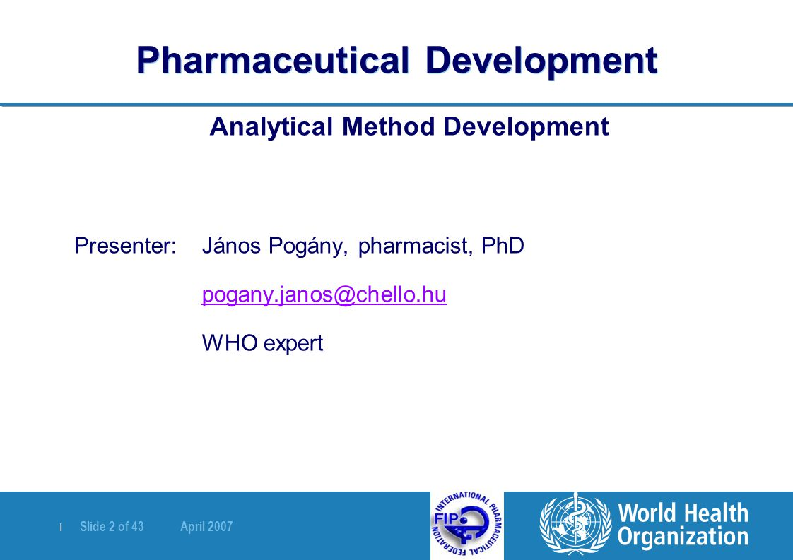 | Slide 2 of 43 April 2007 Pharmaceutical Development Analytical Method Development Presenter: János Pogány, pharmacist, PhD pogany.janos@chello.hu WHO expert