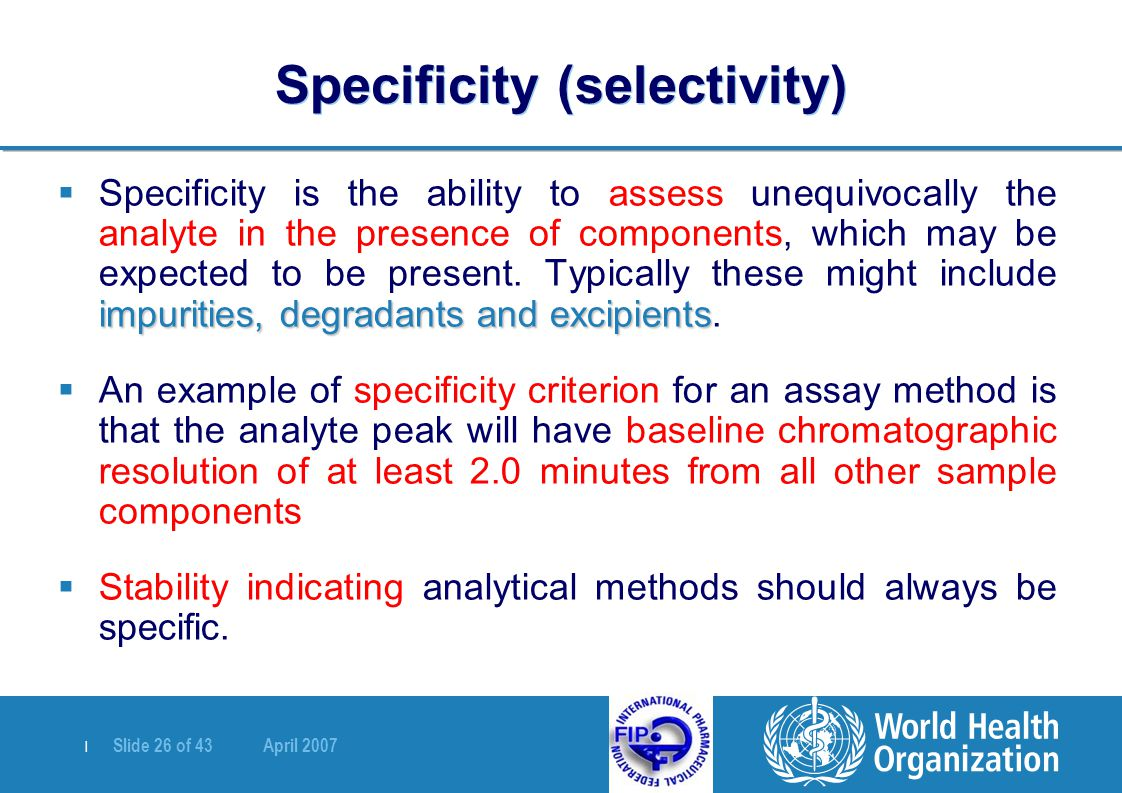 | Slide 26 of 43 April 2007 Specificity (selectivity) impurities, degradants and excipients  Specificity is the ability to assess unequivocally the analyte in the presence of components, which may be expected to be present.