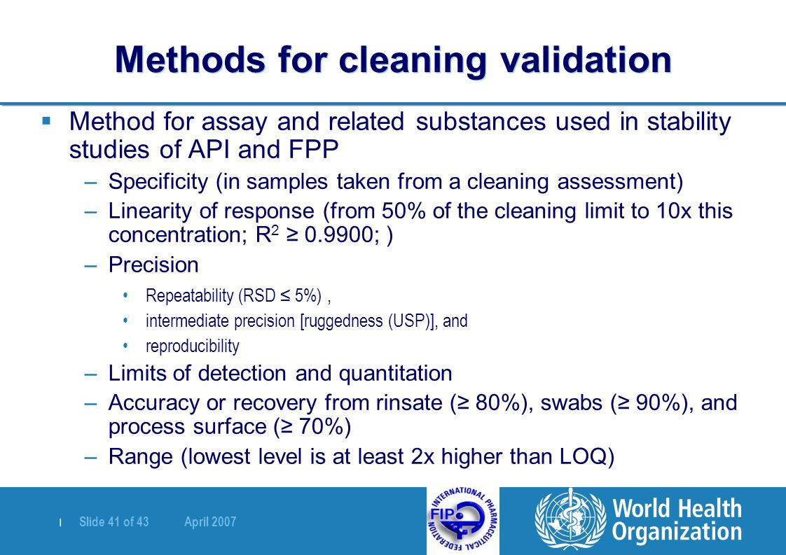 | Slide 41 of 43 April 2007 Methods for cleaning validation  Method for assay and related substances used in stability studies of API and FPP –Specificity (in samples taken from a cleaning assessment) –Linearity of response (from 50% of the cleaning limit to 10x this concentration; R 2 ≥ 0.9900; ) –Precision Repeatability (RSD ≤ 5%), intermediate precision [ruggedness (USP)], and reproducibility –Limits of detection and quantitation –Accuracy or recovery from rinsate (≥ 80%), swabs (≥ 90%), and process surface (≥ 70%) –Range (lowest level is at least 2x higher than LOQ)