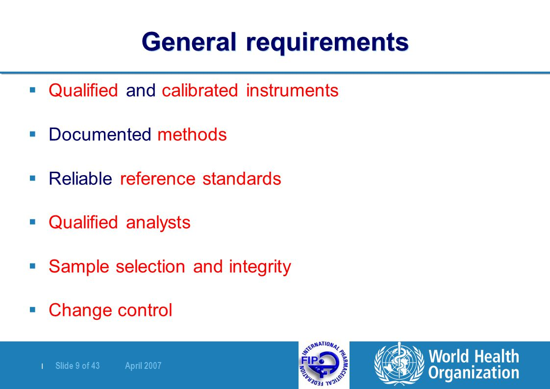 | Slide 9 of 43 April 2007 General requirements  Qualified and calibrated instruments  Documented methods  Reliable reference standards  Qualified analysts  Sample selection and integrity  Change control
