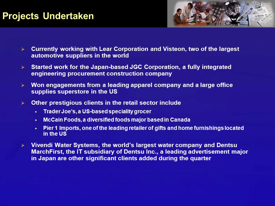 Projects Undertaken  Currently working with Lear Corporation and Visteon, two of the largest automotive suppliers in the world  Started work for the Japan-based JGC Corporation, a fully integrated engineering procurement construction company  Won engagements from a leading apparel company and a large office supplies superstore in the US  Other prestigious clients in the retail sector include  Trader Joe's, a US-based speciality grocer  McCain Foods, a diversified foods major based in Canada  Pier 1 Imports, one of the leading retailer of gifts and home furnishings located in the US  Vivendi Water Systems, the world's largest water company and Dentsu MarchFirst, the IT subsidiary of Dentsu Inc., a leading advertisement major in Japan are other significant clients added during the quarter