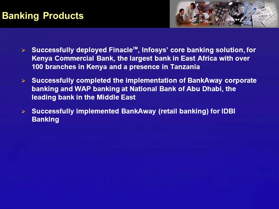 Banking Products  Successfully deployed Finacle TM, Infosys' core banking solution, for Kenya Commercial Bank, the largest bank in East Africa with over 100 branches in Kenya and a presence in Tanzania  Successfully completed the implementation of BankAway corporate banking and WAP banking at National Bank of Abu Dhabi, the leading bank in the Middle East  Successfully implemented BankAway (retail banking) for IDBI Banking