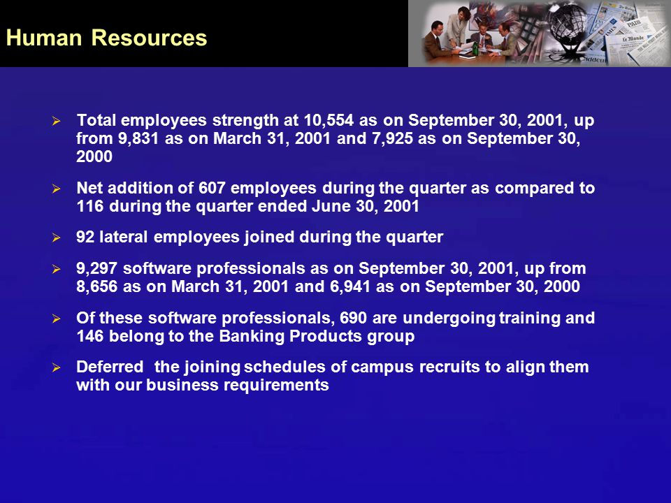  Total employees strength at 10,554 as on September 30, 2001, up from 9,831 as on March 31, 2001 and 7,925 as on September 30, 2000  Net addition of 607 employees during the quarter as compared to 116 during the quarter ended June 30, 2001  92 lateral employees joined during the quarter  9,297 software professionals as on September 30, 2001, up from 8,656 as on March 31, 2001 and 6,941 as on September 30, 2000  Of these software professionals, 690 are undergoing training and 146 belong to the Banking Products group  Deferred the joining schedules of campus recruits to align them with our business requirements