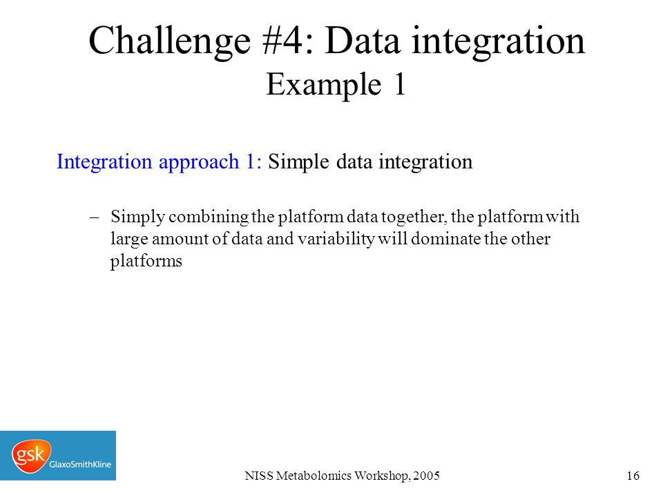 NISS Metabolomics Workshop, 200516 Integration approach 1: Simple data integration –Simply combining the platform data together, the platform with large amount of data and variability will dominate the other platforms Challenge #4: Data integration Example 1