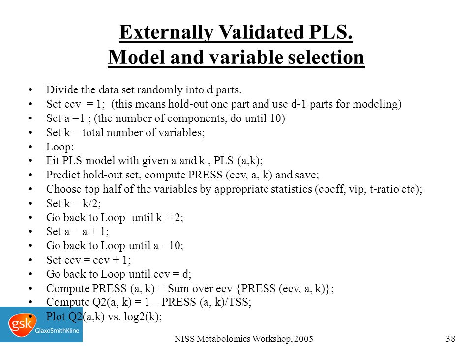 NISS Metabolomics Workshop, 200538 Externally Validated PLS. Model and variable selection Divide the data set randomly into d parts. Set ecv = 1; (thi