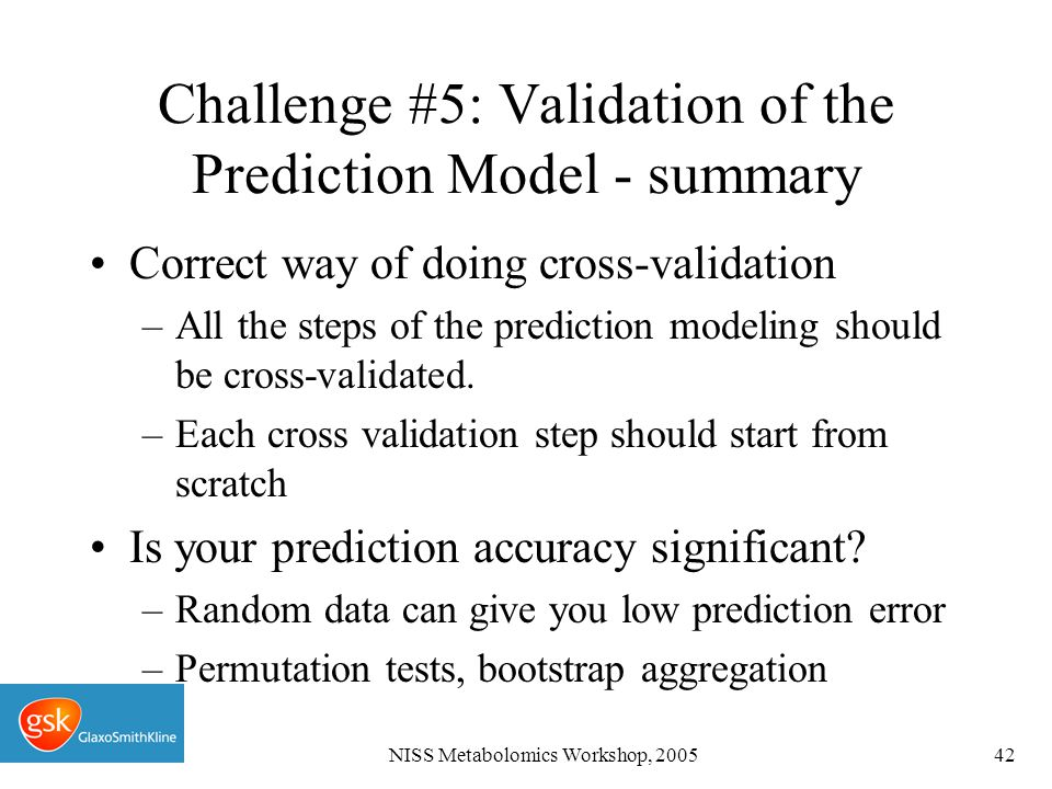 NISS Metabolomics Workshop, 200542 Challenge #5: Validation of the Prediction Model - summary Correct way of doing cross-validation –All the steps of the prediction modeling should be cross-validated.
