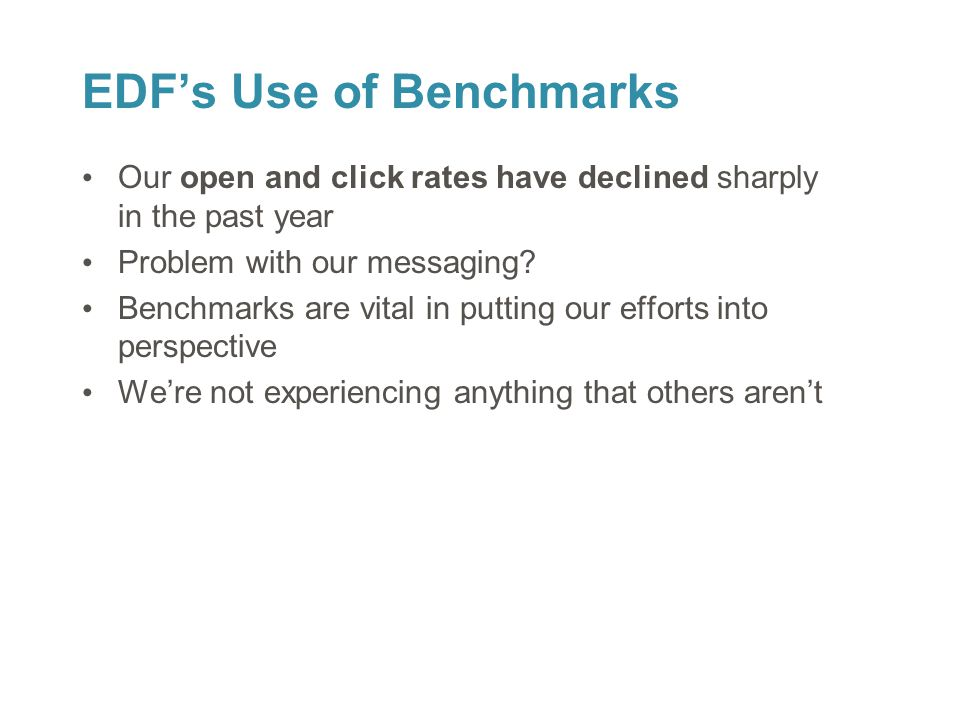 21 EDF's Use of Benchmarks Our open and click rates have declined sharply in the past year Problem with our messaging? Benchmarks are vital in putting