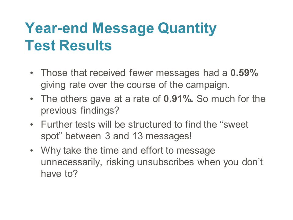 26 Year-end Message Quantity Test Results Those that received fewer messages had a 0.59% giving rate over the course of the campaign. The others gave