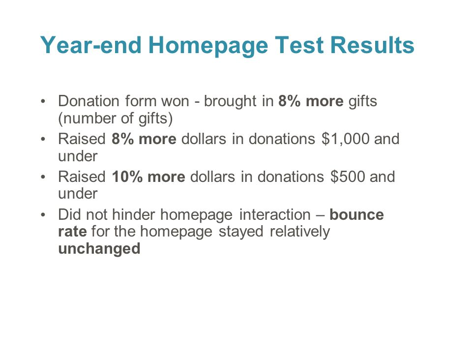28 Year-end Homepage Test Results Donation form won - brought in 8% more gifts (number of gifts) Raised 8% more dollars in donations $1,000 and under