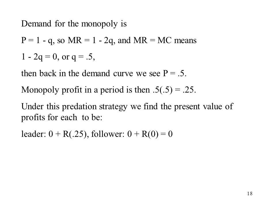 18 Demand for the monopoly is P = 1 - q, so MR = 1 - 2q, and MR = MC means 1 - 2q = 0, or q =.5, then back in the demand curve we see P =.5.