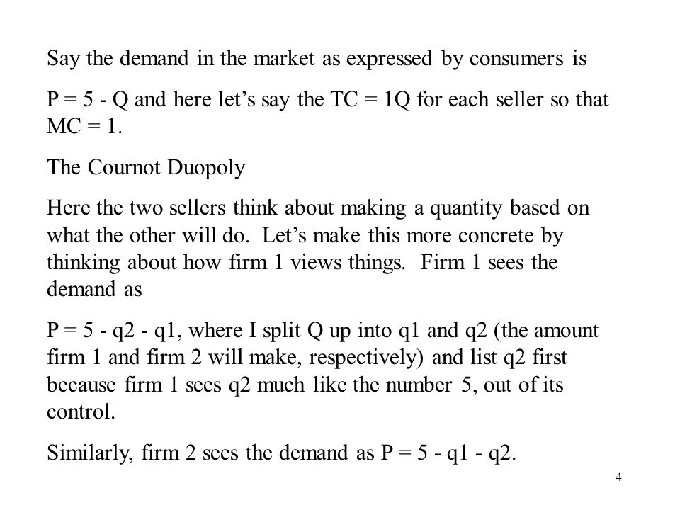 4 Say the demand in the market as expressed by consumers is P = 5 - Q and here let's say the TC = 1Q for each seller so that MC = 1.